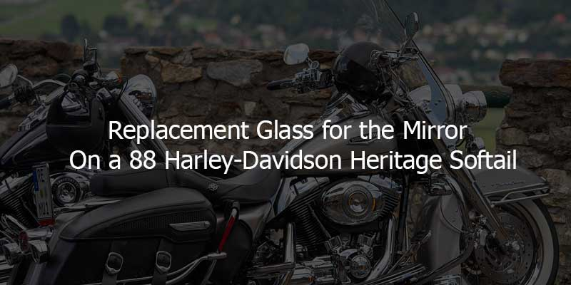 replacement glass for the mirror on a 88 harley-davidson heritage softail